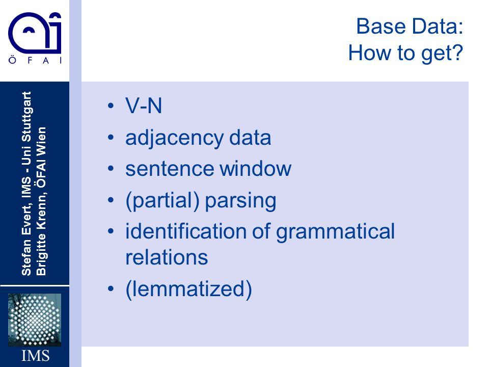 Base Data: How to get V-N. adjacency data. sentence window. (partial) parsing. identification of grammatical relations.