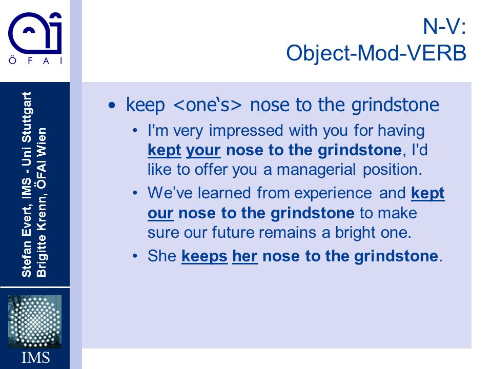 N-V: Object-Mod-VERB keep <one's> nose to the grindstone