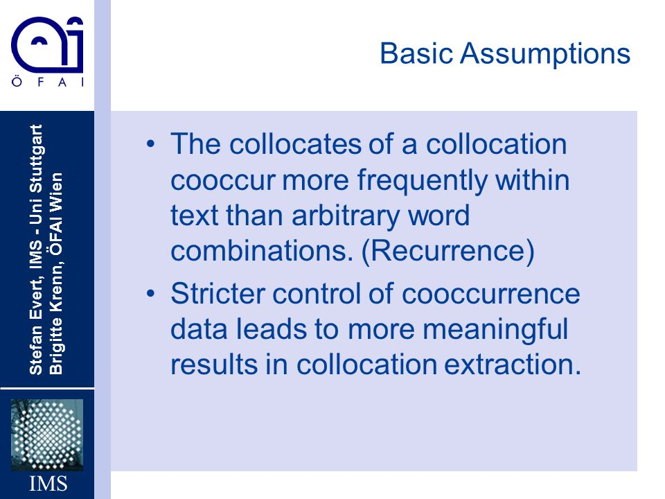Basic AssumptionsThe collocates of a collocation cooccur more frequently within text than arbitrary word combinations. (Recurrence)