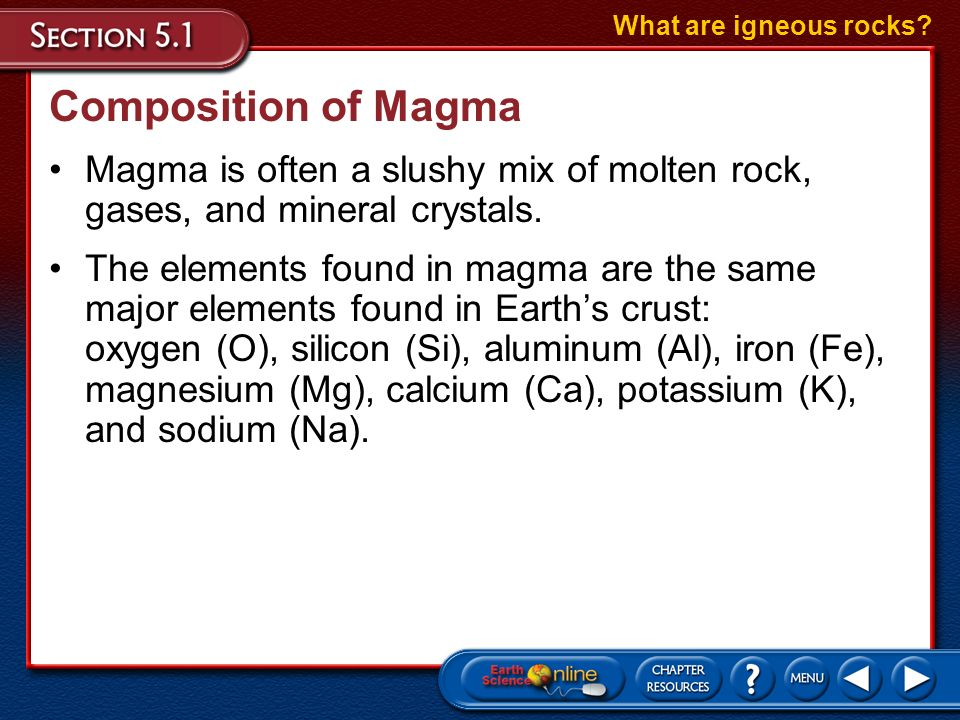What are igneous rocks Composition of Magma. Magma is often a slushy mix of molten rock, gases, and mineral crystals.