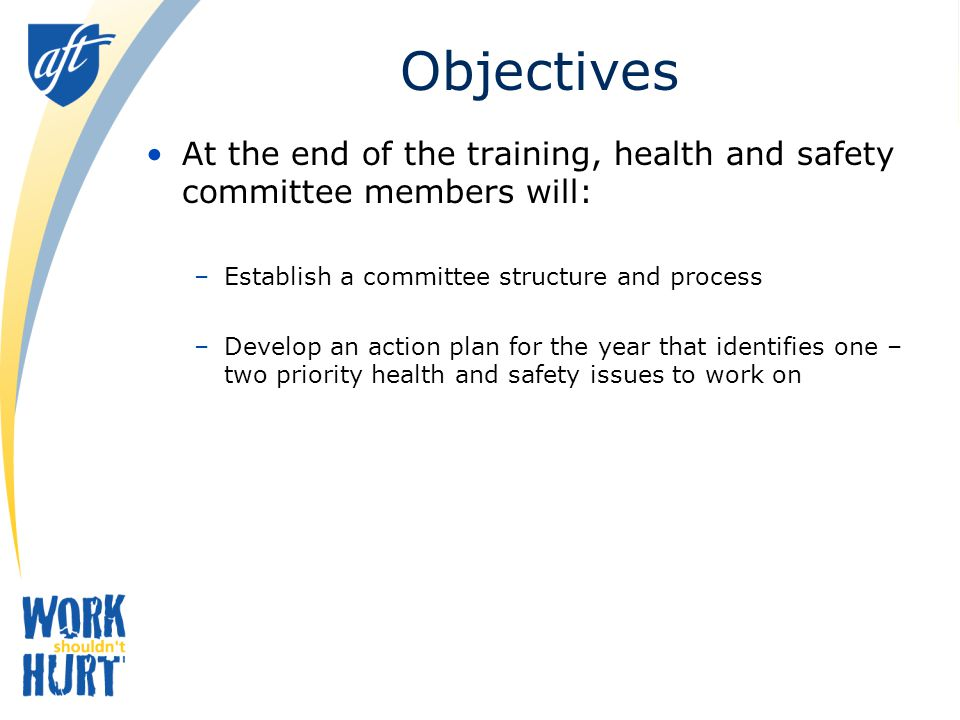 Objectives At the end of the training, health and safety committee members will: Establish a committee structure and process.