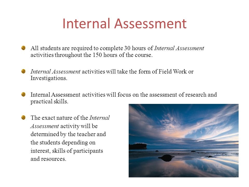 Internal Assessment All students are required to complete 30 hours of Internal Assessment activities throughout the 150 hours of the course.