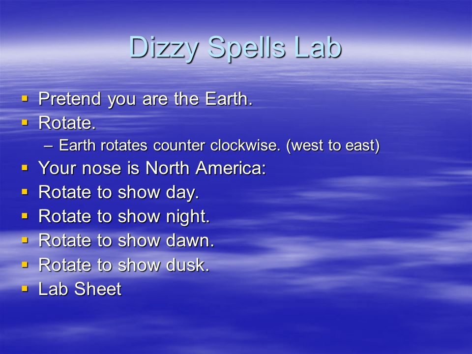 Dizzy Spells Lab Pretend you are the Earth. Rotate.