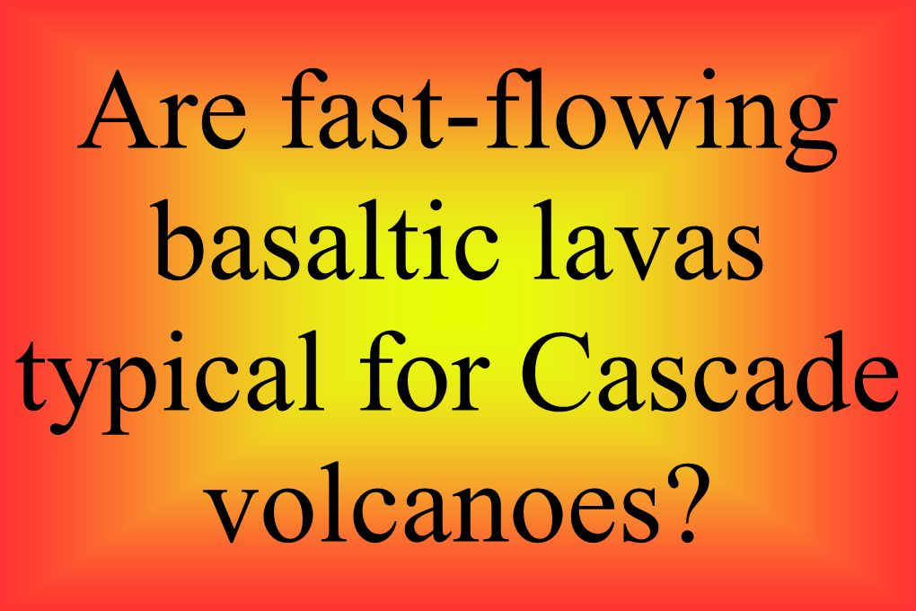 Are fast-flowing basaltic lavas typical for Cascade volcanoes