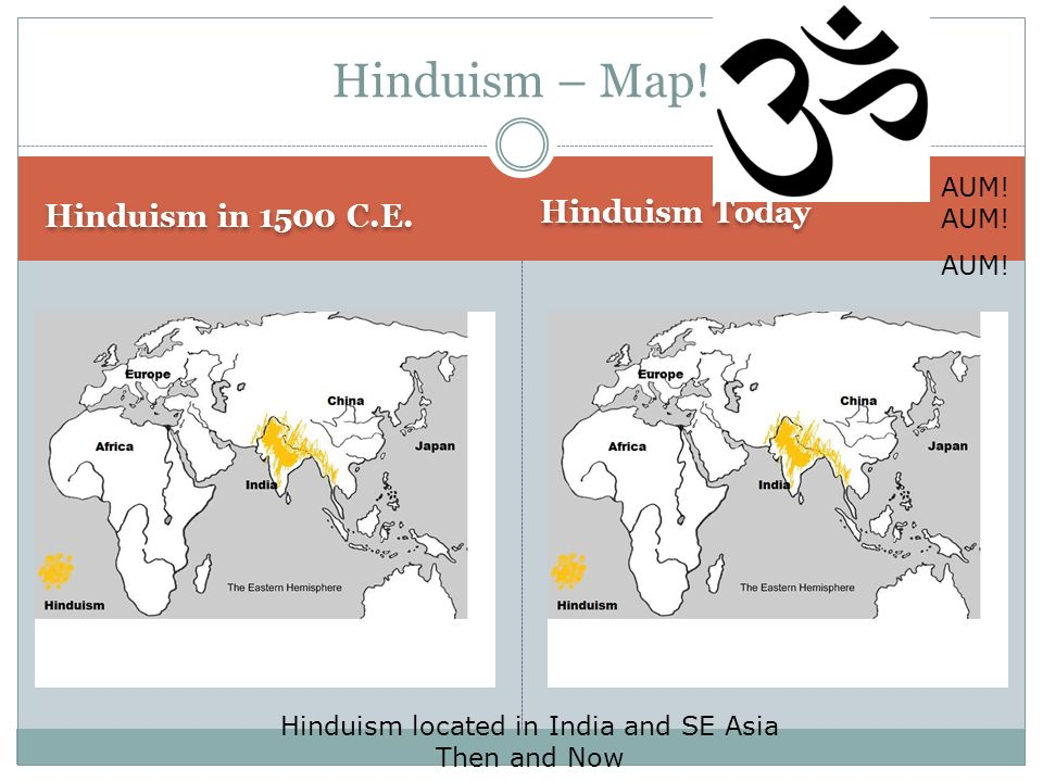 Hinduism – Map! Hinduism in 1500 C.E. Hinduism Today AUM! AUM! AUM!