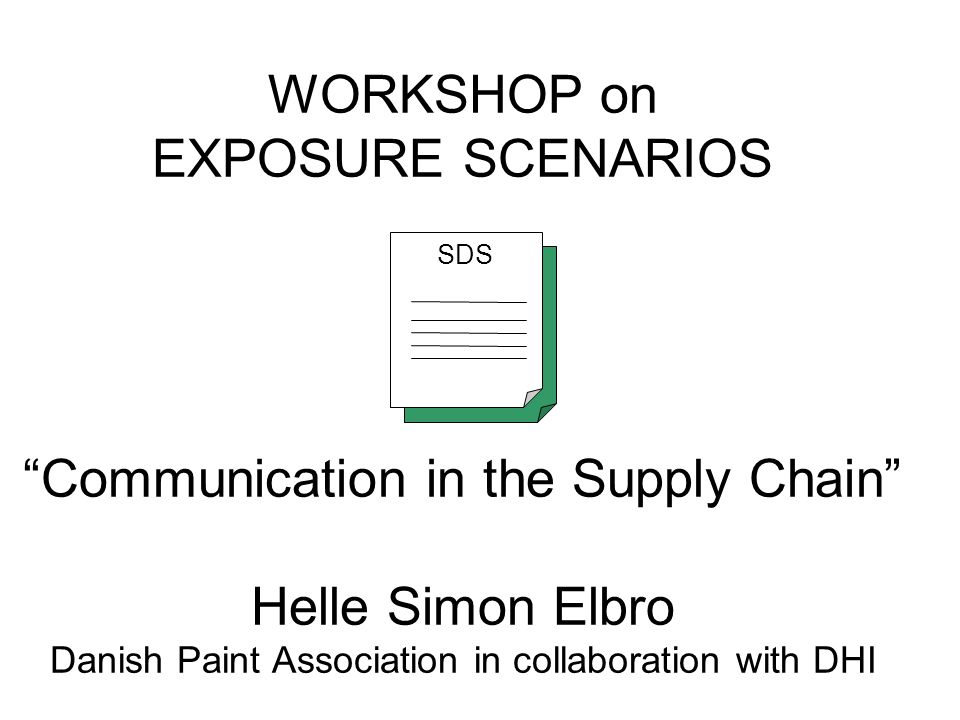 WORKSHOP on EXPOSURE SCENARIOS Communication in the Supply Chain Helle Simon Elbro Danish Paint Association in collaboration with DHI