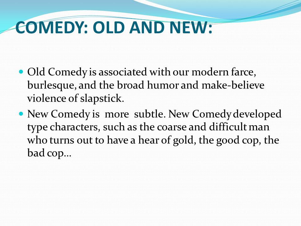 COMEDY: OLD AND NEW: Old Comedy is associated with our modern farce, burlesque, and the broad humor and make-believe violence of slapstick.