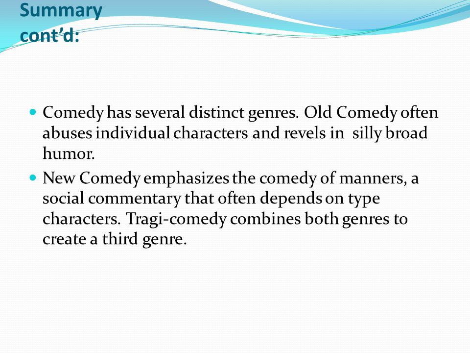 Summary cont'd: Comedy has several distinct genres. Old Comedy often abuses individual characters and revels in silly broad humor.