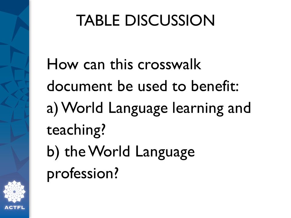 TABLE DISCUSSION How can this crosswalk document be used to benefit: a) World Language learning and teaching b) the World Language profession