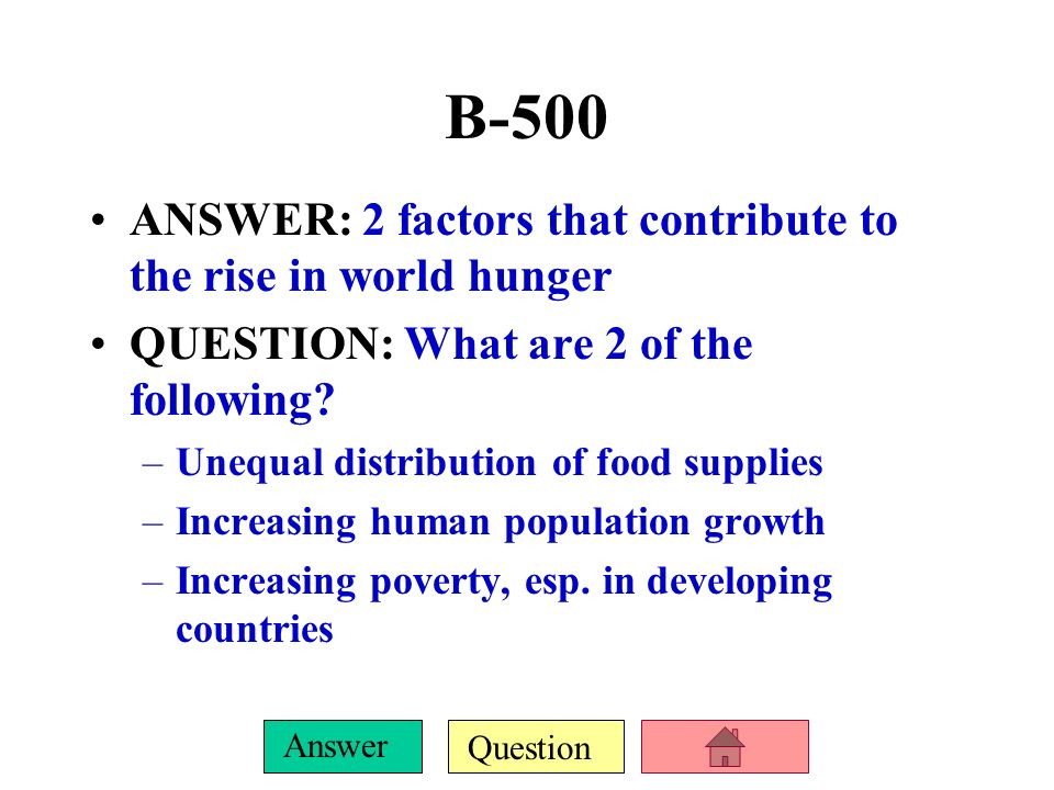 B-500 ANSWER: 2 factors that contribute to the rise in world hunger