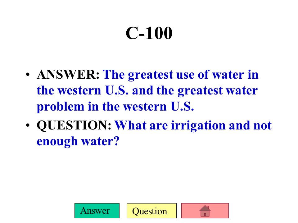 C-100 ANSWER: The greatest use of water in the western U.S. and the greatest water problem in the western U.S.