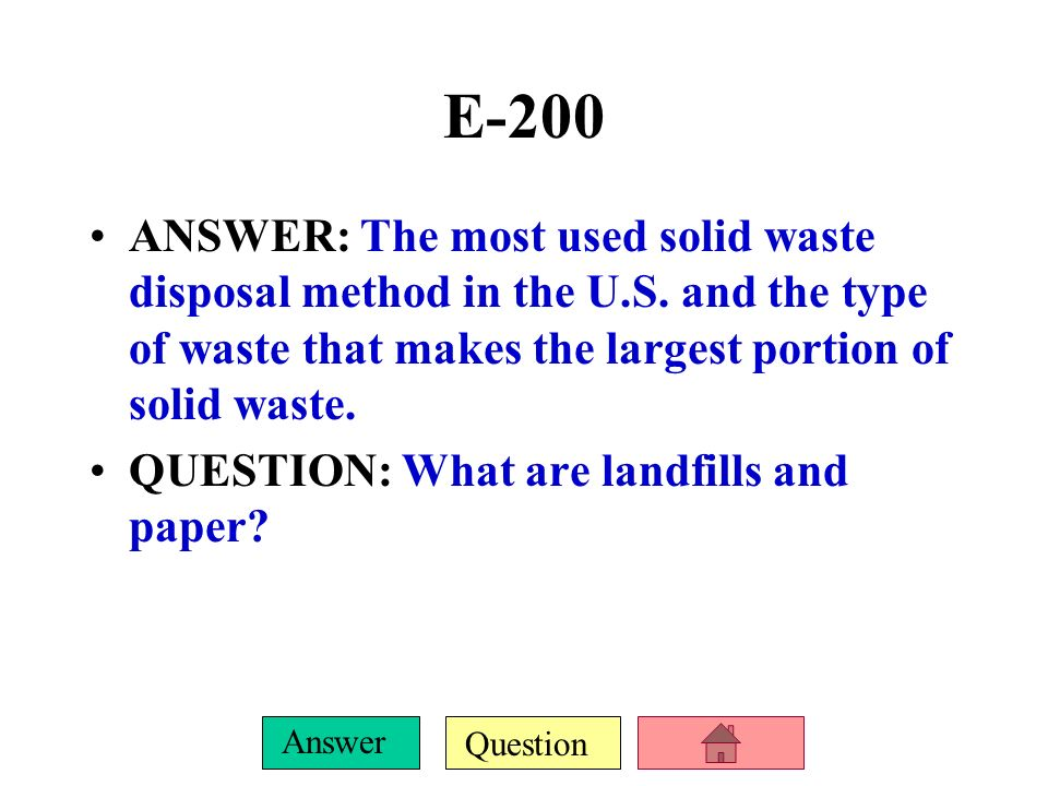 E-200 ANSWER: The most used solid waste disposal method in the U.S. and the type of waste that makes the largest portion of solid waste.