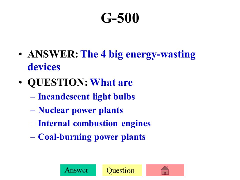 G-500 ANSWER: The 4 big energy-wasting devices QUESTION: What are