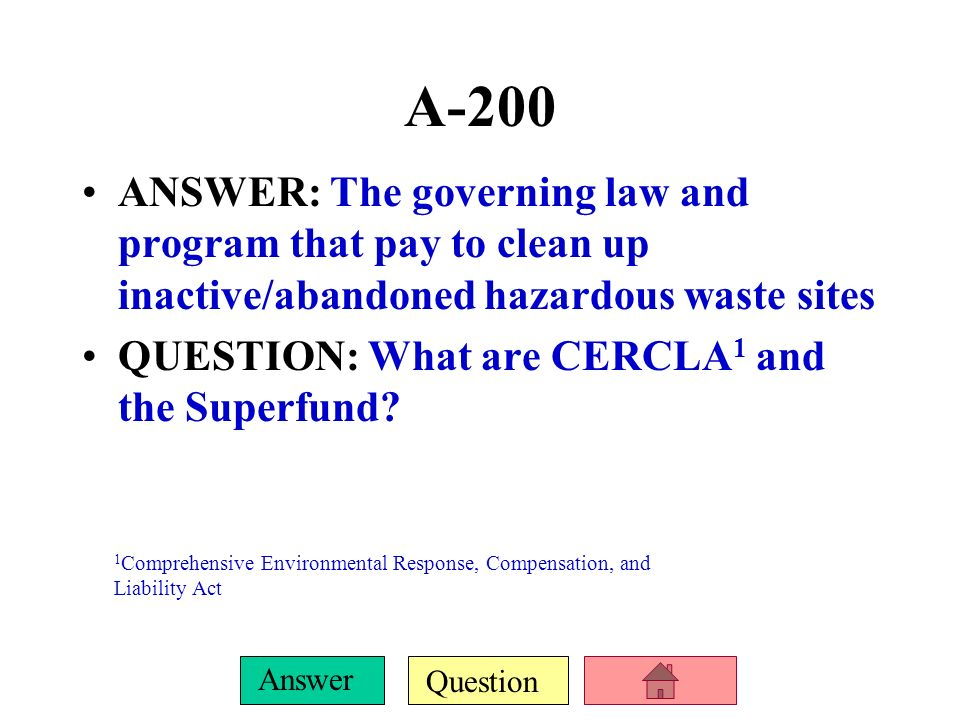 A-200 ANSWER: The governing law and program that pay to clean up inactive/abandoned hazardous waste sites.