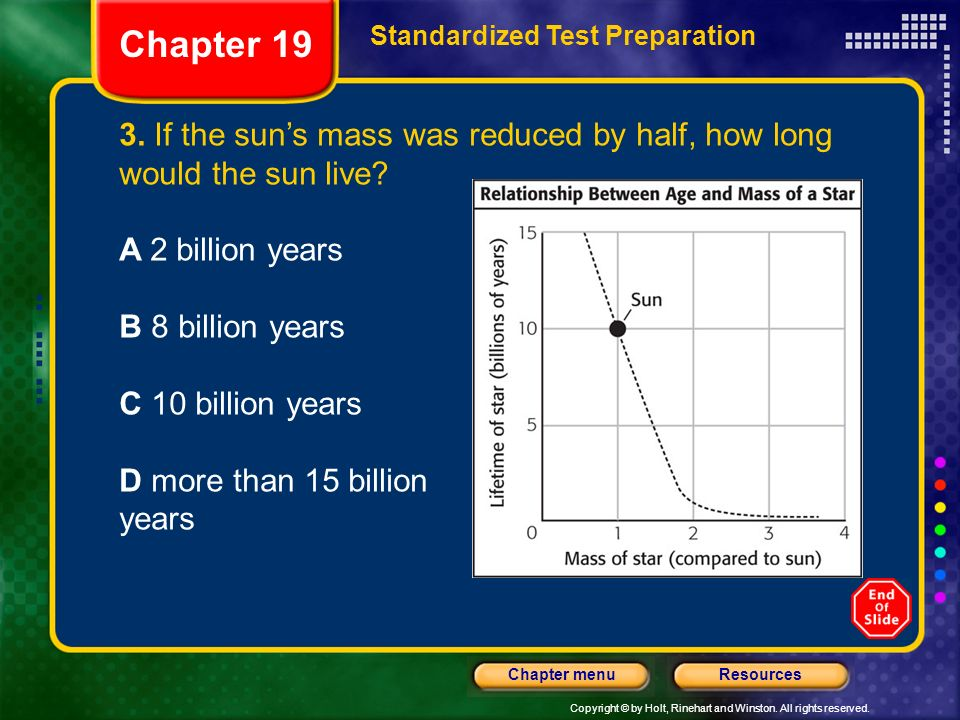 Chapter 19 Standardized Test Preparation. 3. If the sun's mass was reduced by half, how long would the sun live