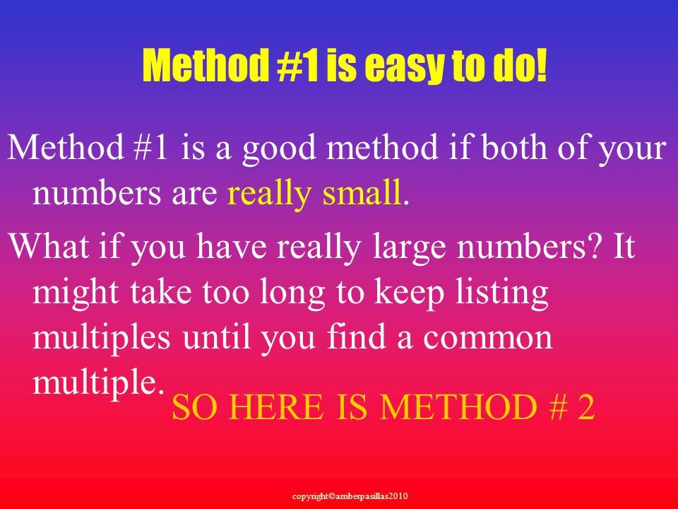 Method #1 is easy to do! Method #1 is a good method if both of your numbers are really small.