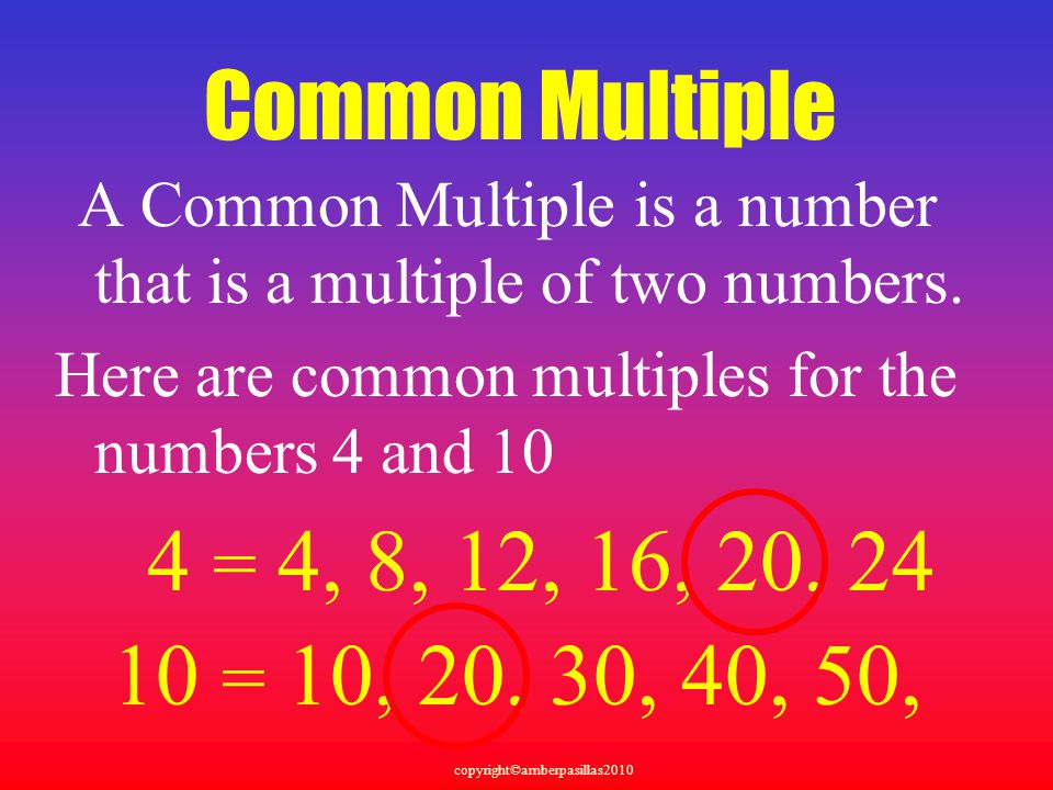 Common Multiple A Common Multiple is a number that is a multiple of two numbers. Here are common multiples for the numbers 4 and 10.