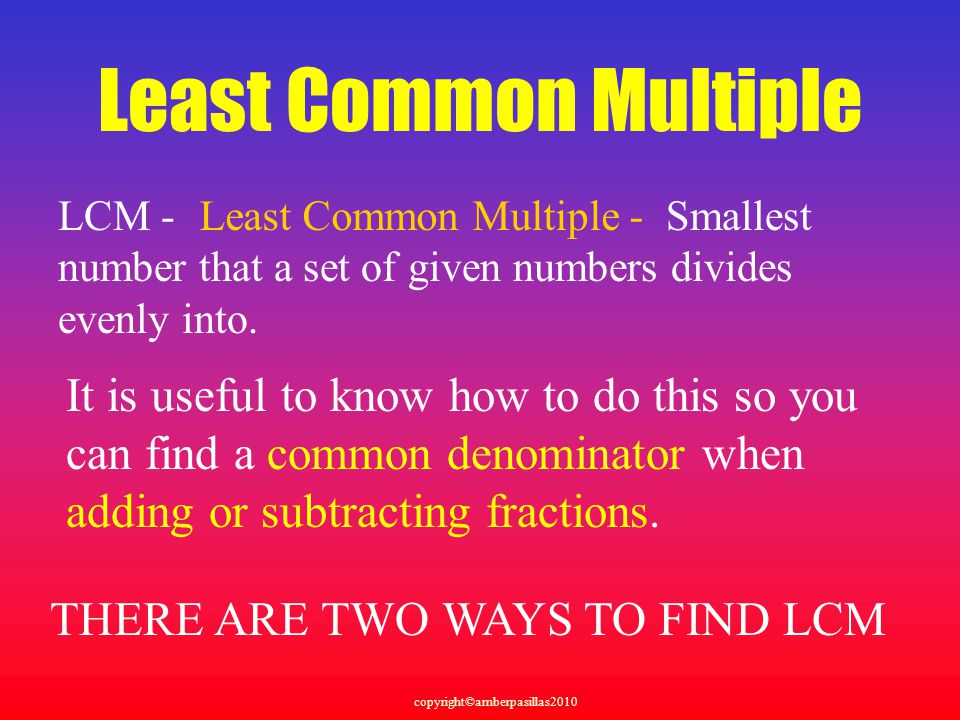 Least Common Multiple LCM - Smallest. number that a set of given numbers divides. evenly into. Least Common Multiple -
