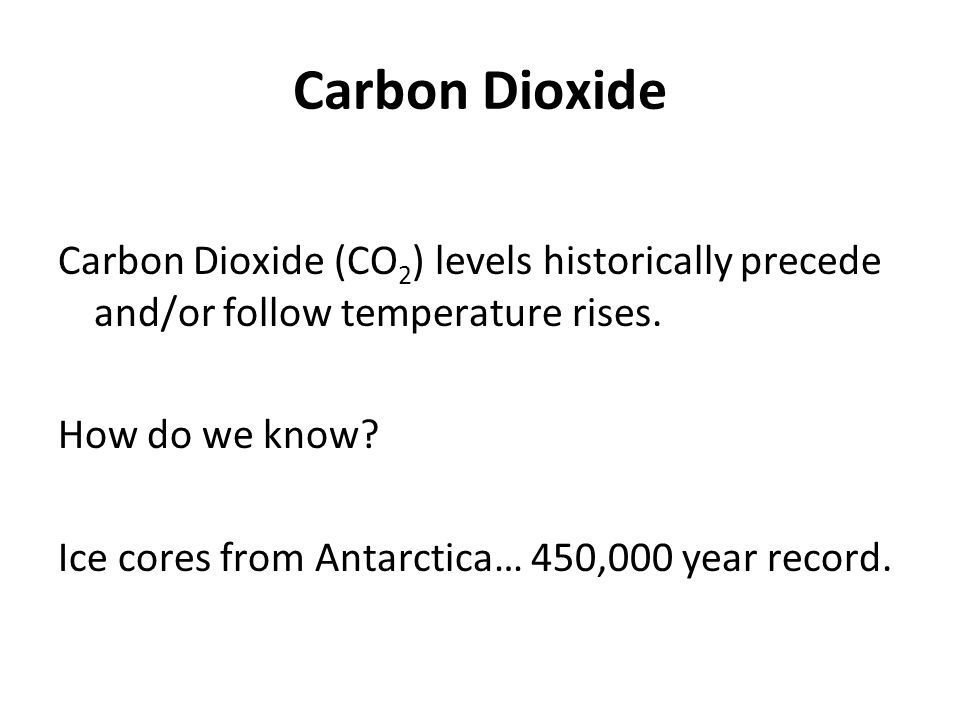 Carbon Dioxide Carbon Dioxide (CO2) levels historically precede and/or follow temperature rises. How do we know