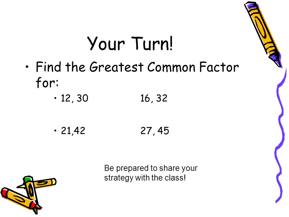 Your Turn! Find the Greatest Common Factor for: 12, 30 16, 32