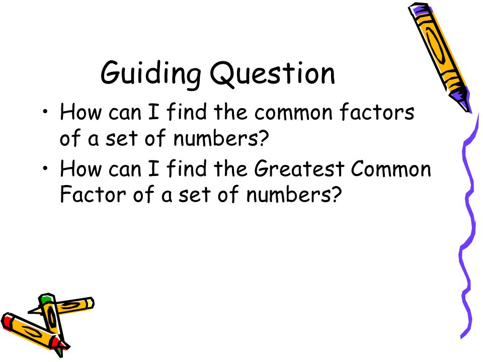 Guiding Question How can I find the common factors of a set of numbers.
