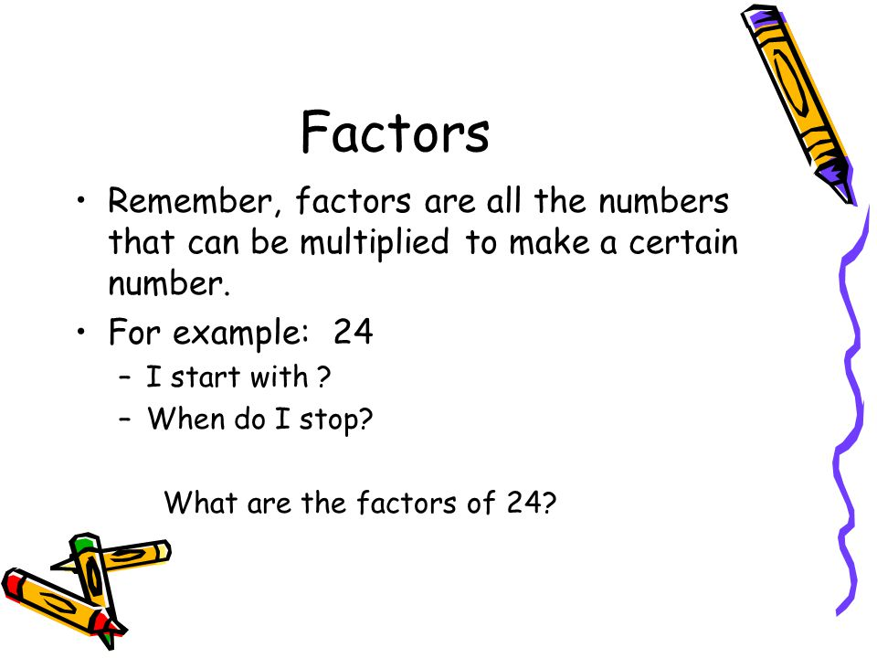 Factors Remember, factors are all the numbers that can be multiplied to make a certain number. For example: 24.