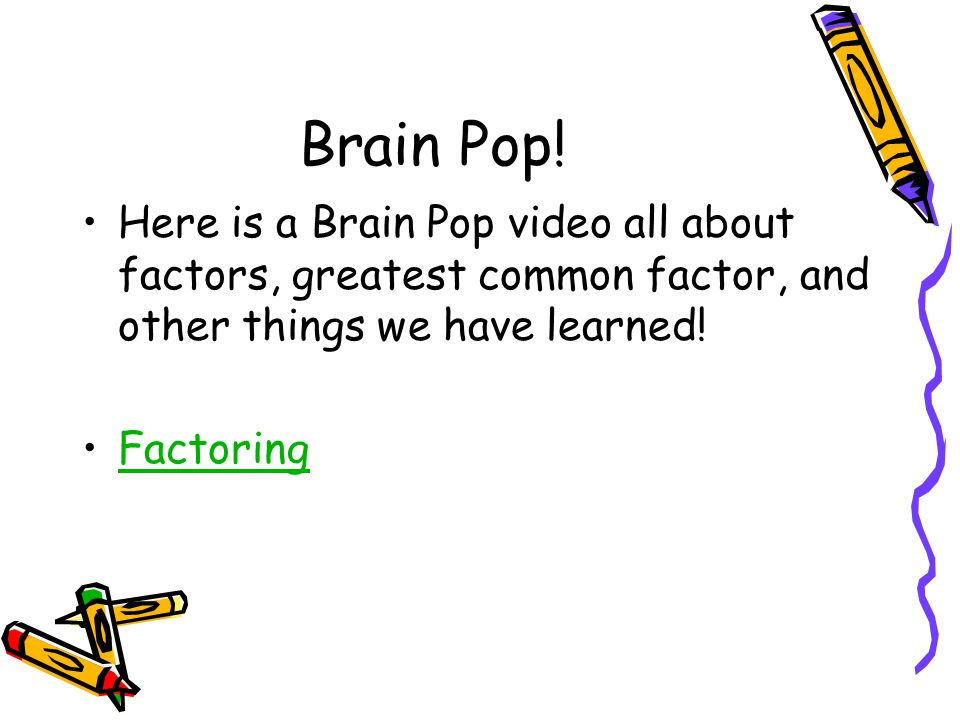 Brain Pop! Here is a Brain Pop video all about factors, greatest common factor, and other things we have learned!