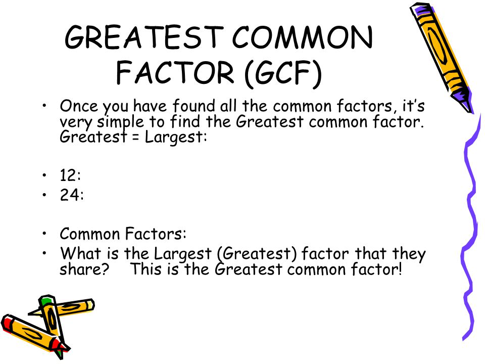 greatest common factor It's often useful in solving math problems to be able to find the largest factor that divides two numberswe call this the greatest common factor, or gcf let's find the gcf of 30.