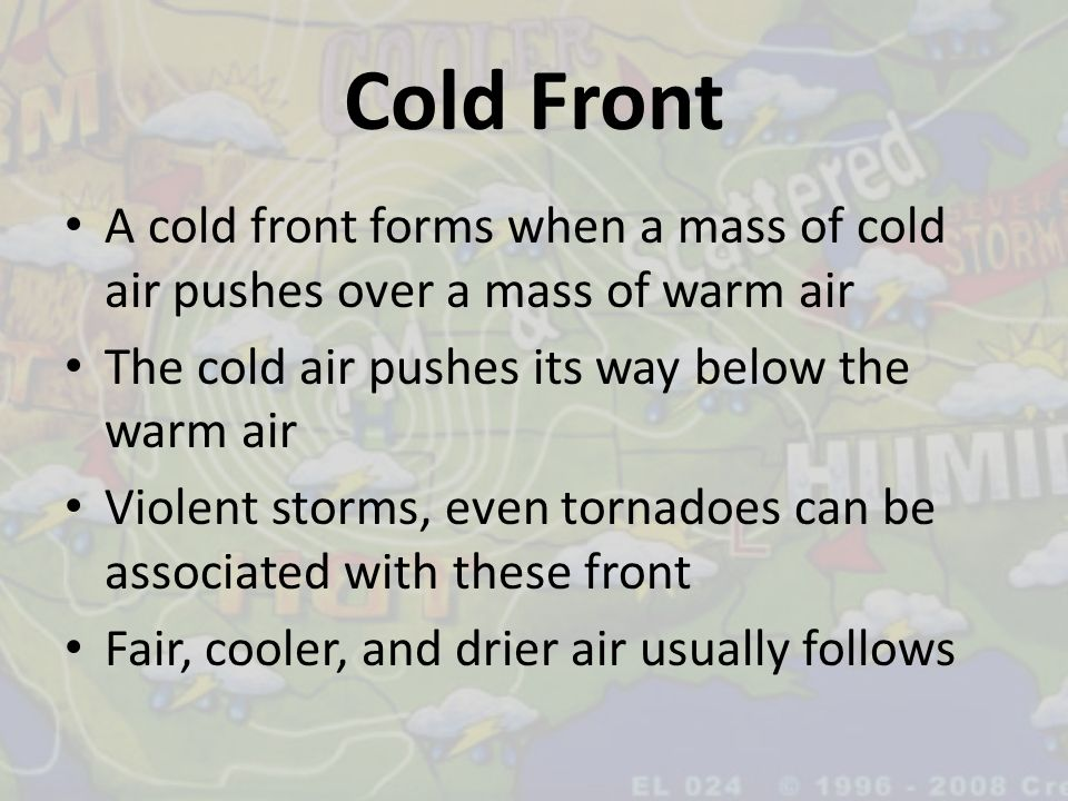 Cold Front A cold front forms when a mass of cold air pushes over a mass of warm air. The cold air pushes its way below the warm air.