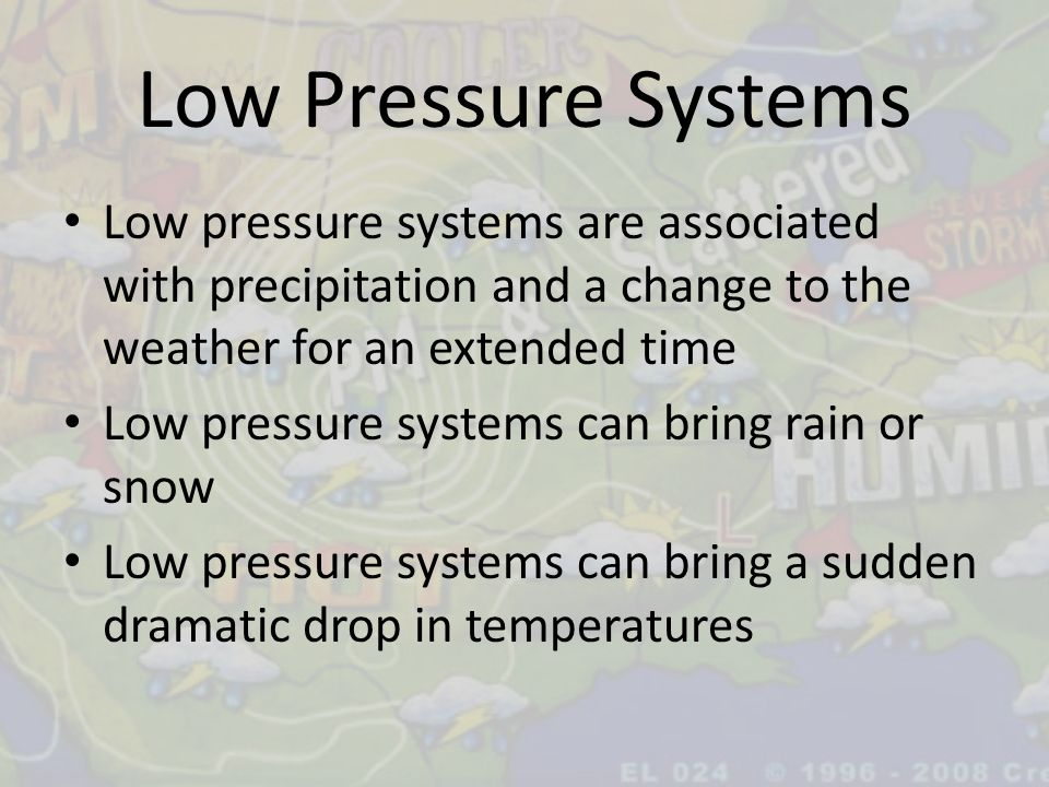 Low Pressure Systems Low pressure systems are associated with precipitation and a change to the weather for an extended time.