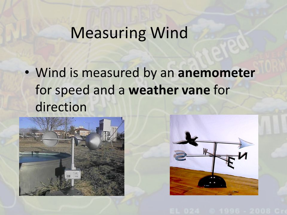 Measuring Wind Wind is measured by an anemometer for speed and a weather vane for direction