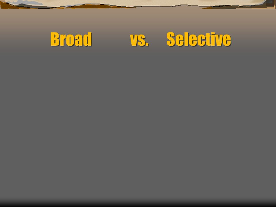 Broad vs. Selective
