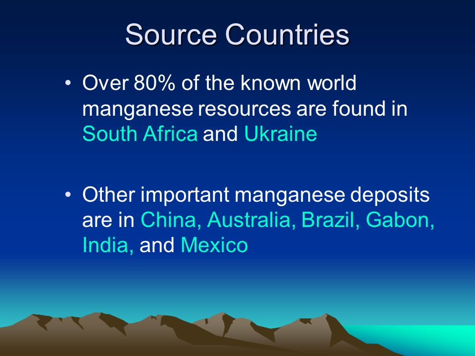 Source Countries Over 80% of the known world manganese resources are found in South Africa and Ukraine.