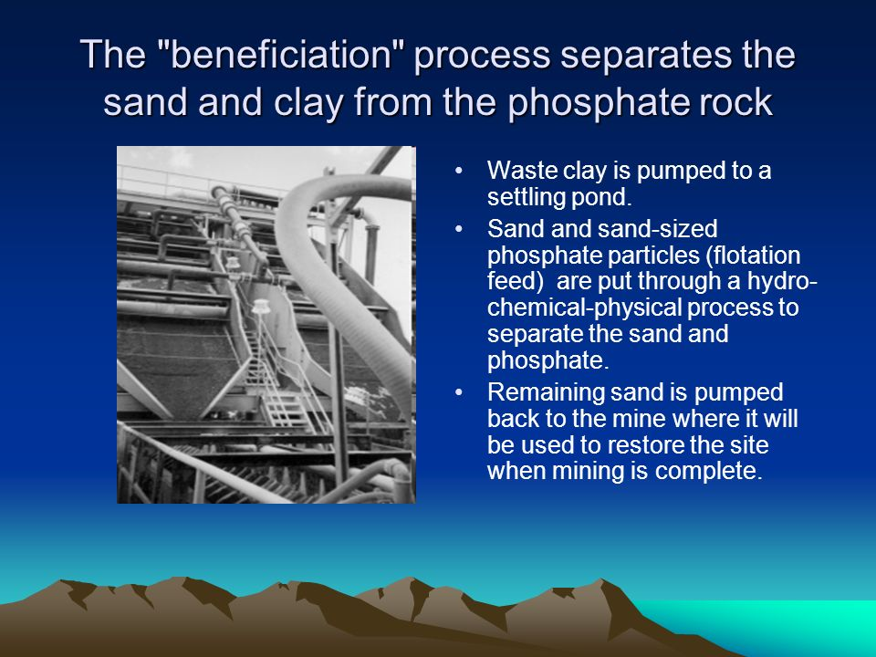 The beneficiation process separates the sand and clay from the phosphate rock