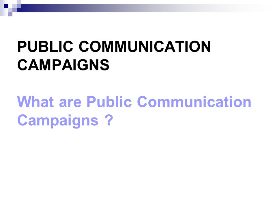 PUBLIC COMMUNICATION CAMPAIGNS What are Public Communication Campaigns