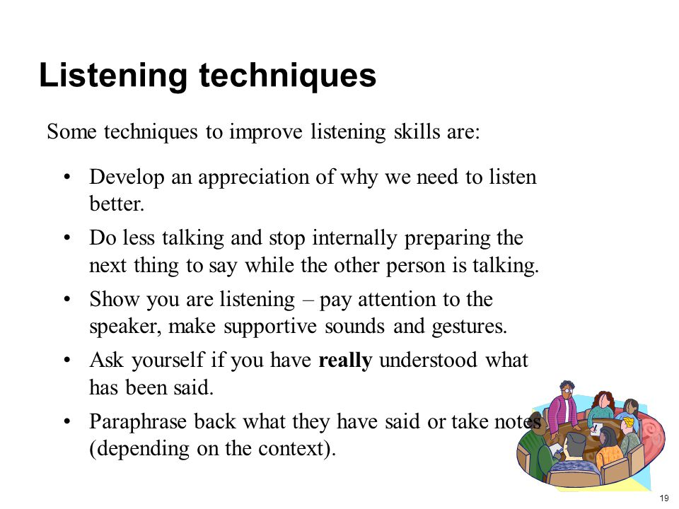 Listening techniques Some techniques to improve listening skills are: