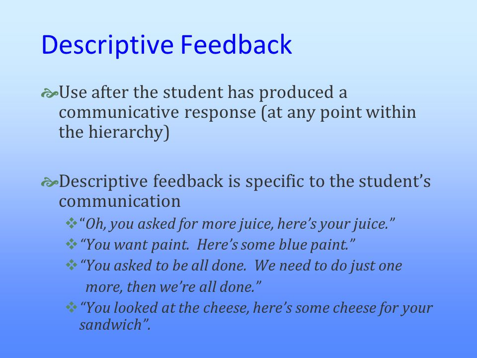 Descriptive Feedback Use after the student has produced a communicative response (at any point within the hierarchy)