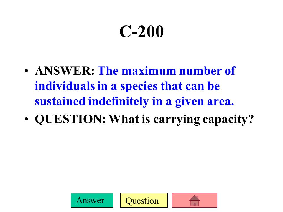 C-200ANSWER: The maximum number of individuals in a species that can be sustained indefinitely in a given area.