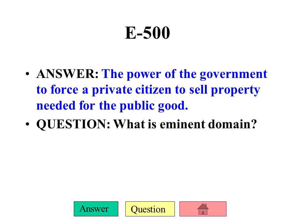 E-500 ANSWER: The power of the government to force a private citizen to sell property needed for the public good.