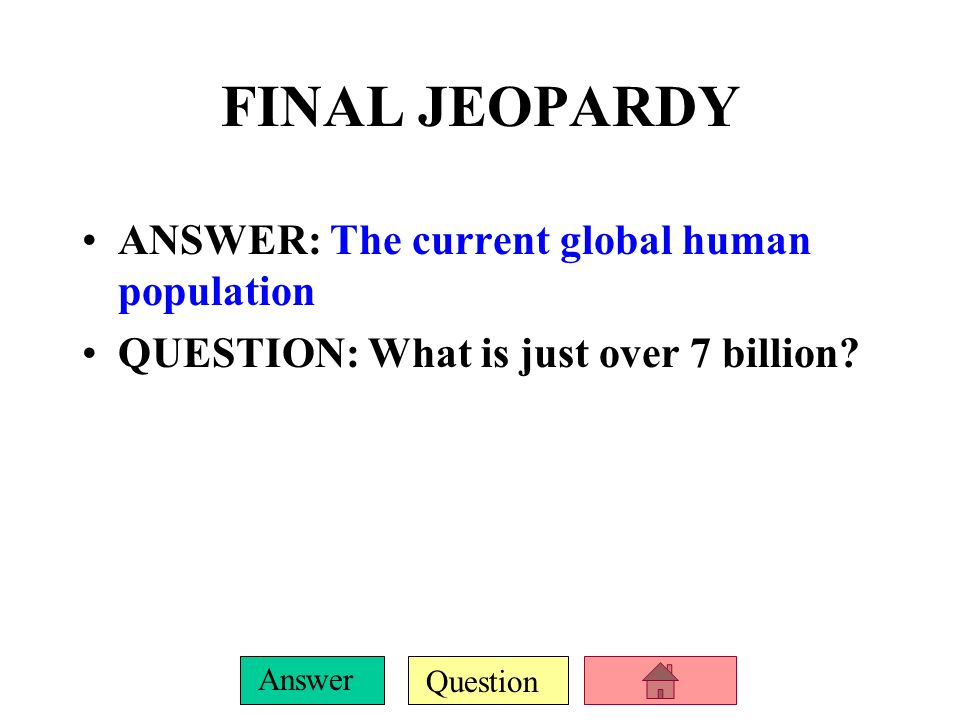 FINAL JEOPARDY ANSWER: The current global human population