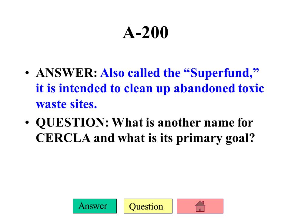 A-200ANSWER: Also called the Superfund, it is intended to clean up abandoned toxic waste sites.