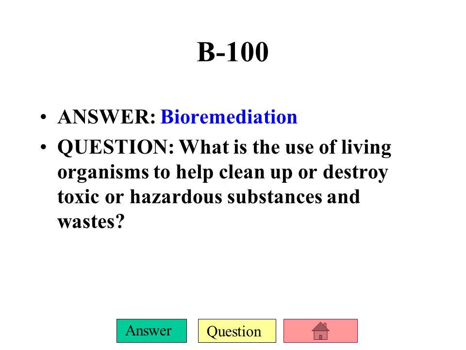 B-100 ANSWER: Bioremediation