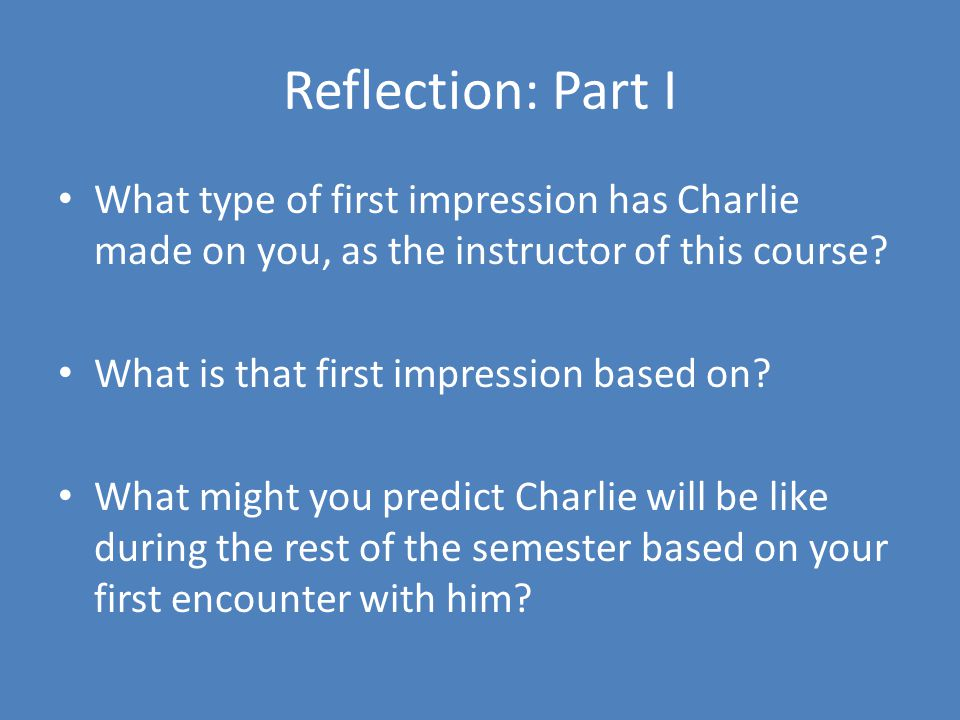 Reflection: Part I What type of first impression has Charlie made on you, as the instructor of this course