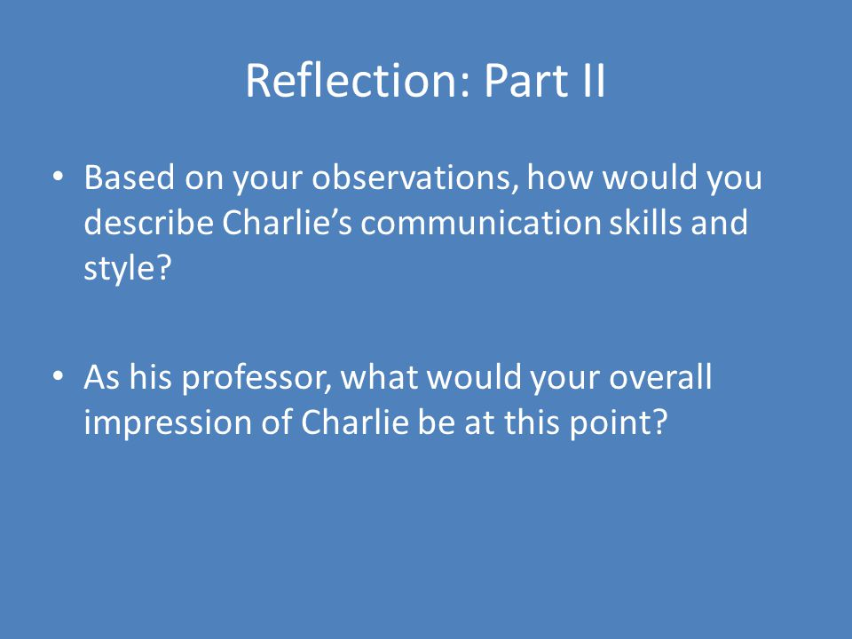 Reflection: Part II Based on your observations, how would you describe Charlie's communication skills and style