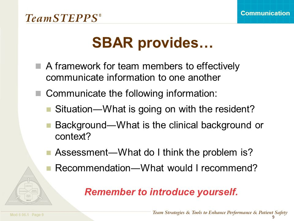 SBAR provides… A framework for team members to effectively communicate information to one another. Communicate the following information:
