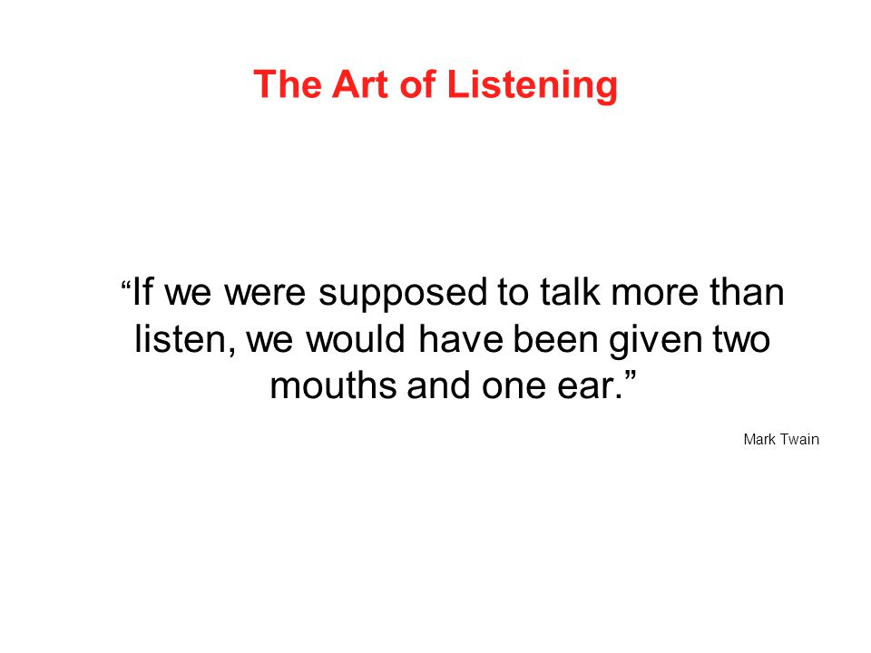 The Art of Listening If we were supposed to talk more than listen, we would have been given two mouths and one ear.