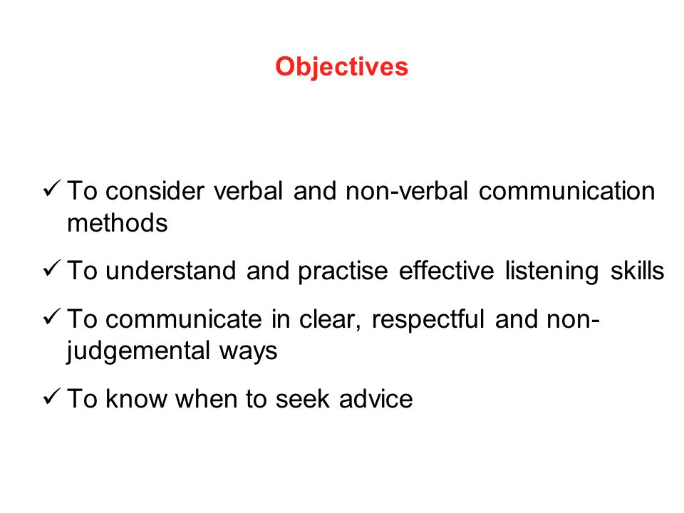 Objectives To consider verbal and non-verbal communication methods. To understand and practise effective listening skills.