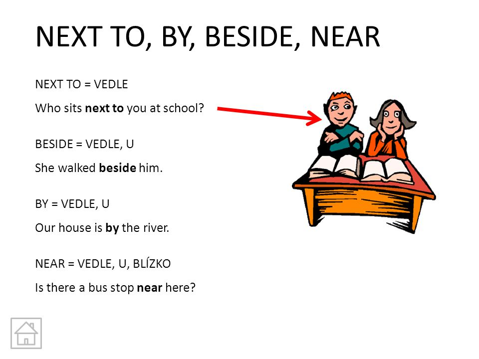 NEXT TO, BY, BESIDE, NEAR NEXT TO = VEDLE