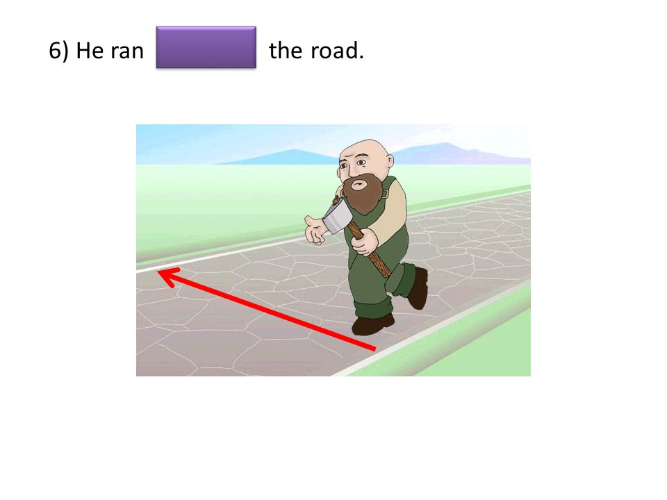 6) He ran the road.