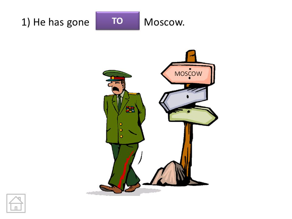 1) He has gone Moscow. TO